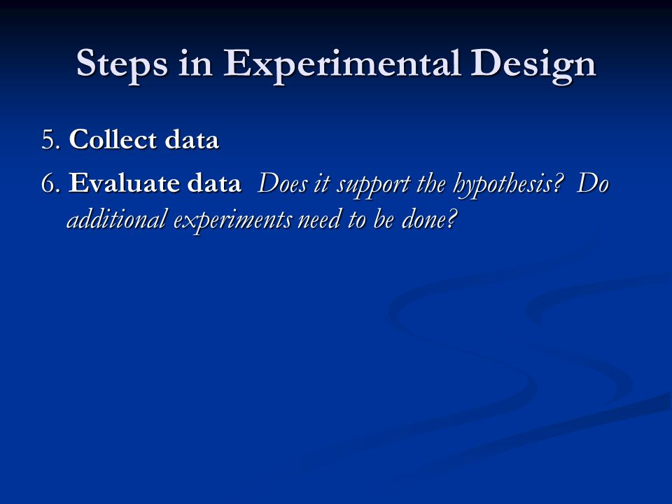 Steps in Experimental Design 5. Collect data 6. Evaluate data Does it support the hypothesis? Do additional experiments need to be done?