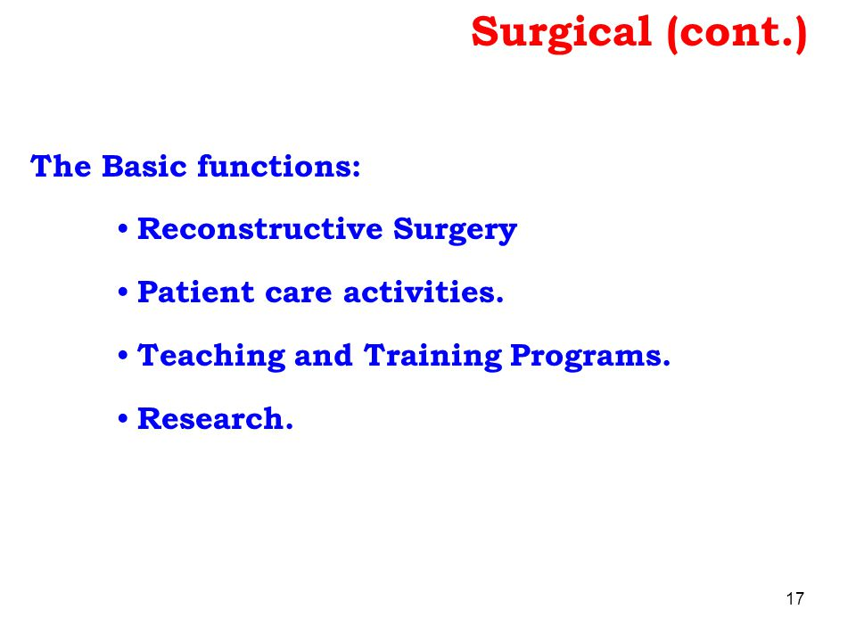 Surgical (cont.) The Basic functions: Reconstructive Surgery Patient care activities. Teaching and Training Programs. Research. 17