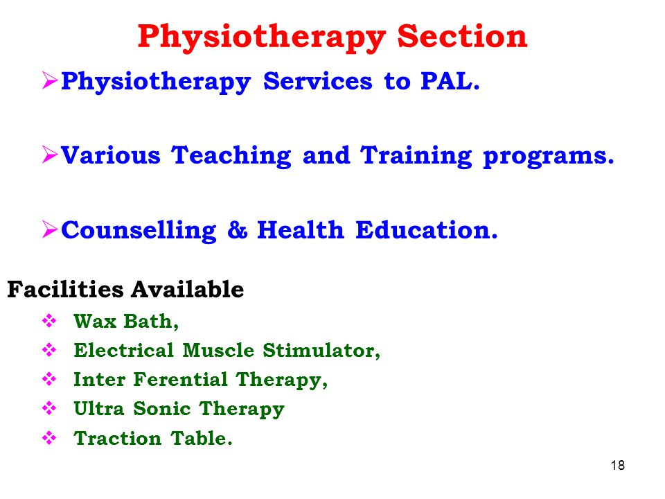 Physiotherapy Section  Physiotherapy Services to PAL.  Various Teaching and Training programs.  Counselling & Health Education. Facilities Availabl