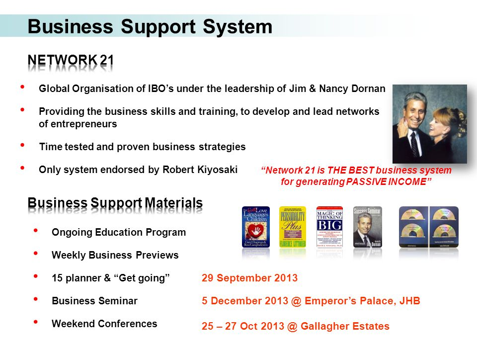 Business Support System Global Organisation of IBO's under the leadership of Jim & Nancy Dornan Providing the business skills and training, to develop and lead networks of entrepreneurs Time tested and proven business strategies Only system endorsed by Robert Kiyosaki 29 September 2013 5 December 2013 @ Emperor's Palace, JHB 25 – 27 Oct 2013 @ Gallagher Estates Ongoing Education Program Weekly Business Previews 15 planner & Get going Business Seminar Weekend Conferences Network 21 is THE BEST business system for generating PASSIVE INCOME