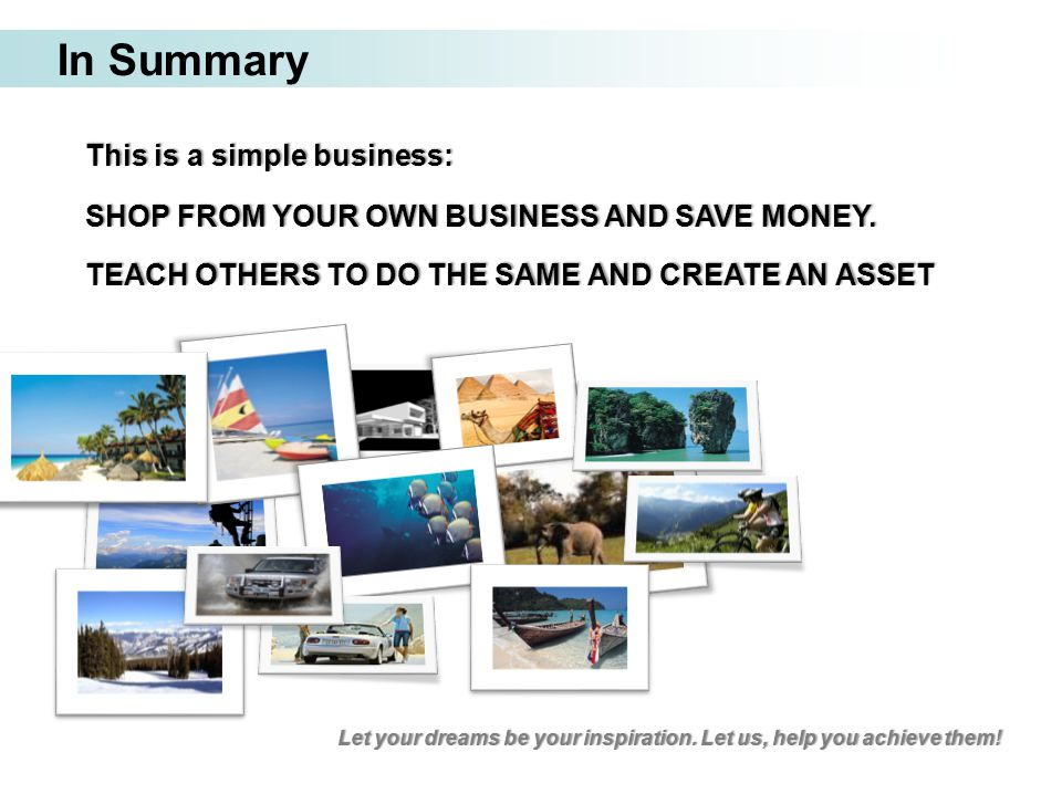 In Summary This is a simple business: SHOP FROM YOUR OWN BUSINESS AND SAVE MONEY. TEACH OTHERS TO DO THE SAME AND CREATE AN ASSET Let your dreams be y