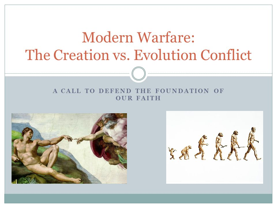 A CALL TO DEFEND THE FOUNDATION OF OUR FAITH Modern Warfare: The Creation vs. Evolution Conflict