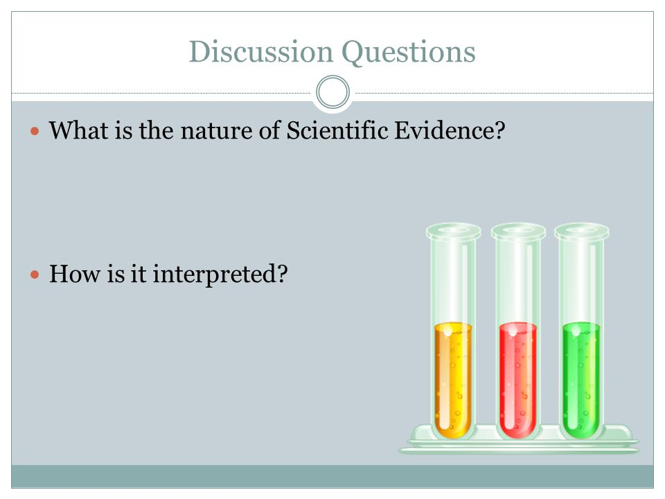 Discussion Questions What is the nature of Scientific Evidence? How is it interpreted?