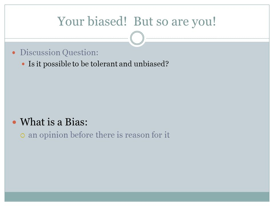 Your biased.But so are you. Discussion Question: Is it possible to be tolerant and unbiased.