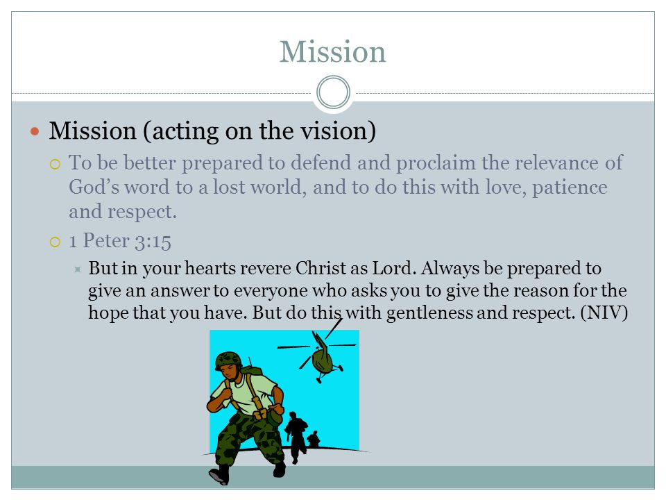 Mission Mission (acting on the vision)  To be better prepared to defend and proclaim the relevance of God's word to a lost world, and to do this with love, patience and respect.