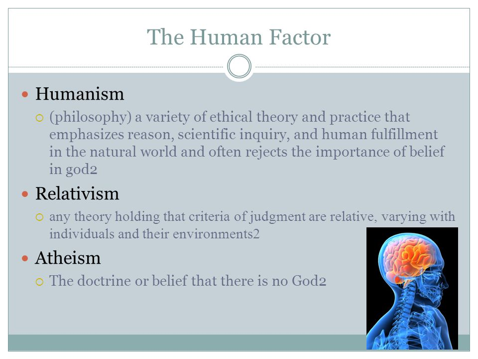 The Human Factor Humanism  (philosophy) a variety of ethical theory and practice that emphasizes reason, scientific inquiry, and human fulfillment in the natural world and often rejects the importance of belief in god2 Relativism  any theory holding that criteria of judgment are relative, varying with individuals and their environments2 Atheism  The doctrine or belief that there is no God2