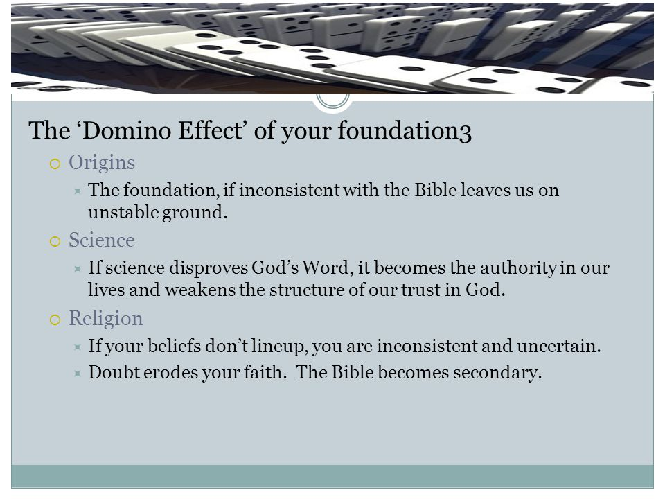 Domino Effect The 'Domino Effect' of your foundation3  Origins  The foundation, if inconsistent with the Bible leaves us on unstable ground.