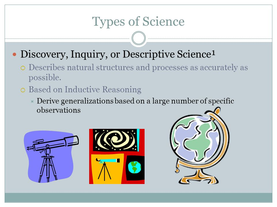 Types of Science Discovery, Inquiry, or Descriptive Science¹  Describes natural structures and processes as accurately as possible.