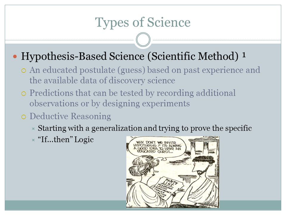 Types of Science Hypothesis-Based Science (Scientific Method) ¹  An educated postulate (guess) based on past experience and the available data of discovery science  Predictions that can be tested by recording additional observations or by designing experiments  Deductive Reasoning  Starting with a generalization and trying to prove the specific  If…then Logic