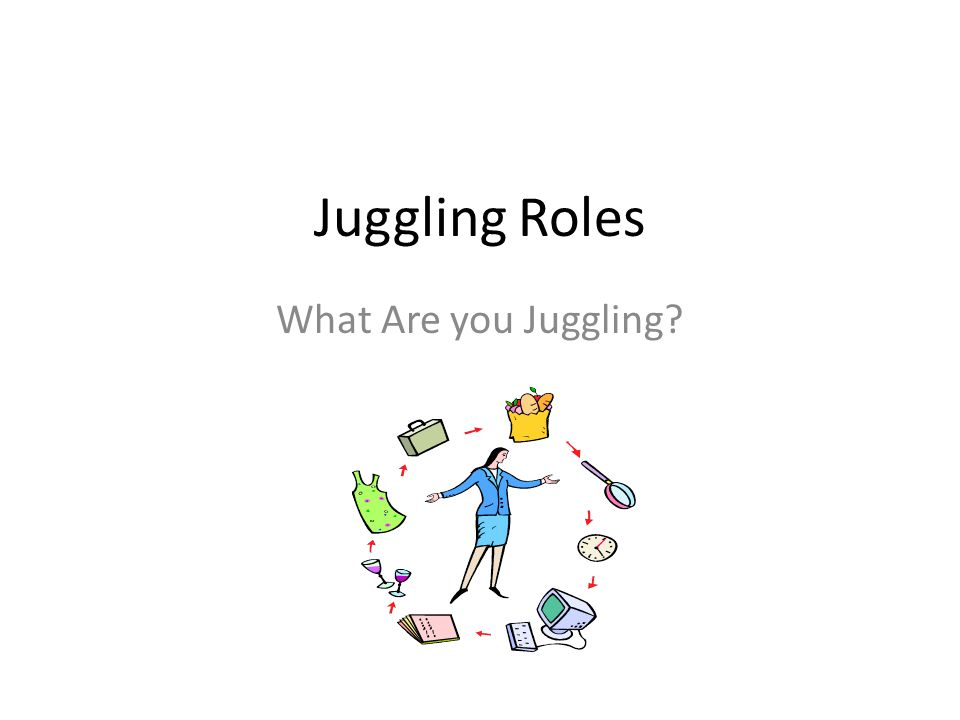 Juggling Roles What Are you Juggling