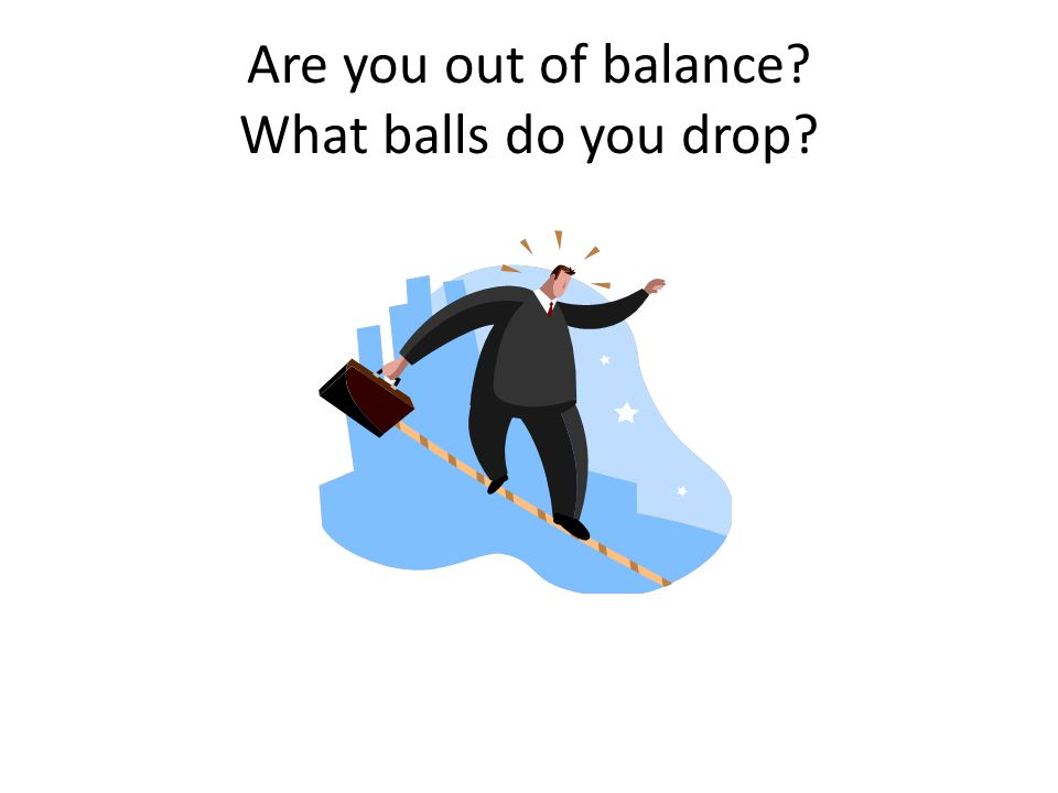 Are you out of balance What balls do you drop