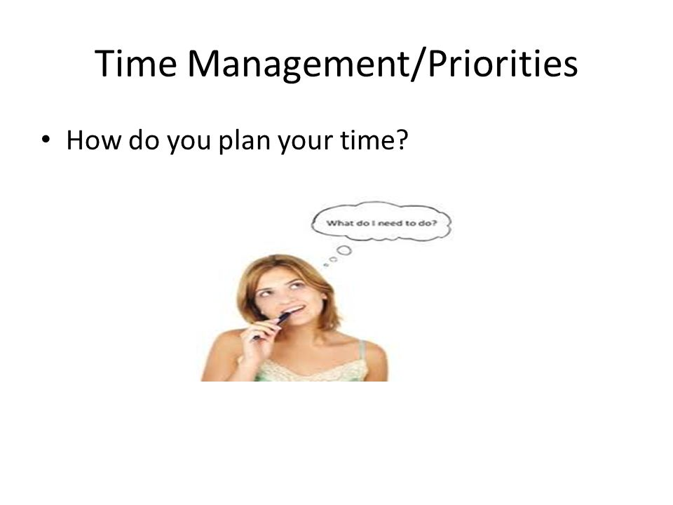 Time Management/Priorities How do you plan your time?