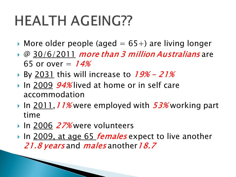  More older people (aged = 65+) are living longer  @ 30/6/2011 more than 3 million Australians are 65 or over = 14%  By 2031 this will increase to 19% - 21%  In 2009 94% lived at home or in self care accommodation  In 2011,11% were employed with 53% working part time  In 2006 27% were volunteers  In 2009, at age 65 females expect to live another 21.8 years and males another18.7