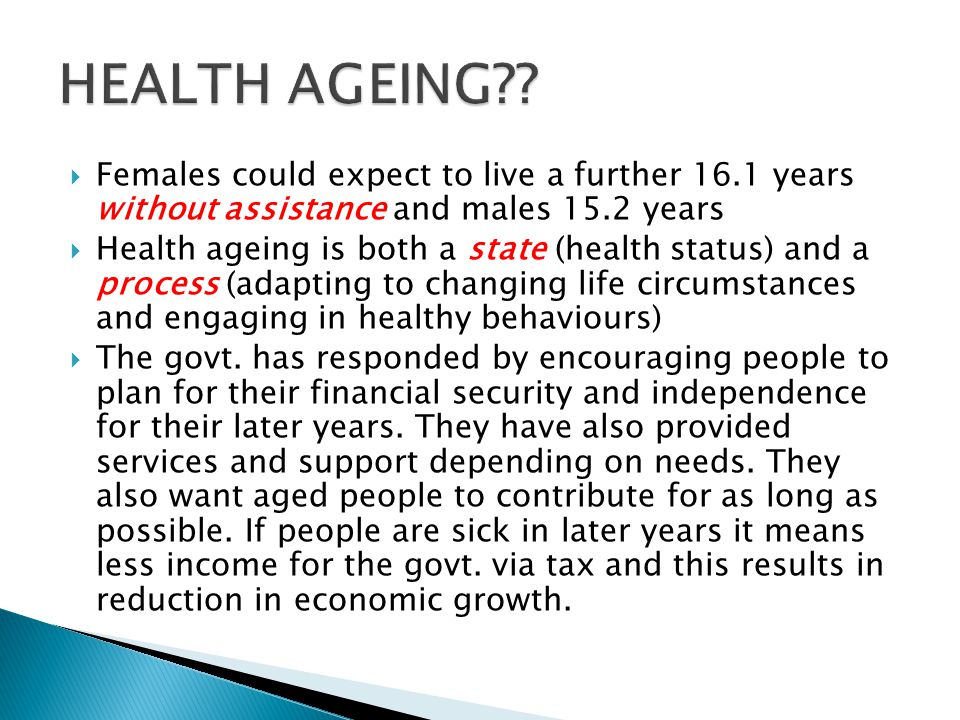  Females could expect to live a further 16.1 years without assistance and males 15.2 years  Health ageing is both a state (health status) and a proc