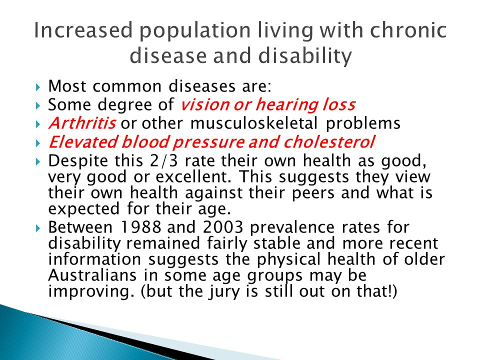  Most common diseases are:  Some degree of vision or hearing loss  Arthritis or other musculoskeletal problems  Elevated blood pressure and choles