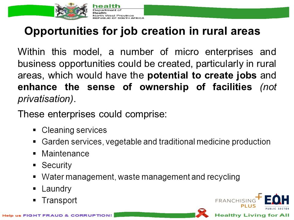 Opportunities for job creation in rural areas Within this model, a number of micro enterprises and business opportunities could be created, particularly in rural areas, which would have the potential to create jobs and enhance the sense of ownership of facilities (not privatisation).