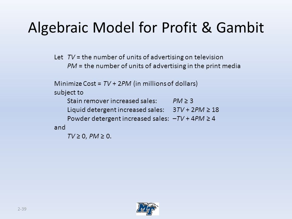 2-39 Algebraic Model for Profit & Gambit LetTV = the number of units of advertising on television PM = the number of units of advertising in the print