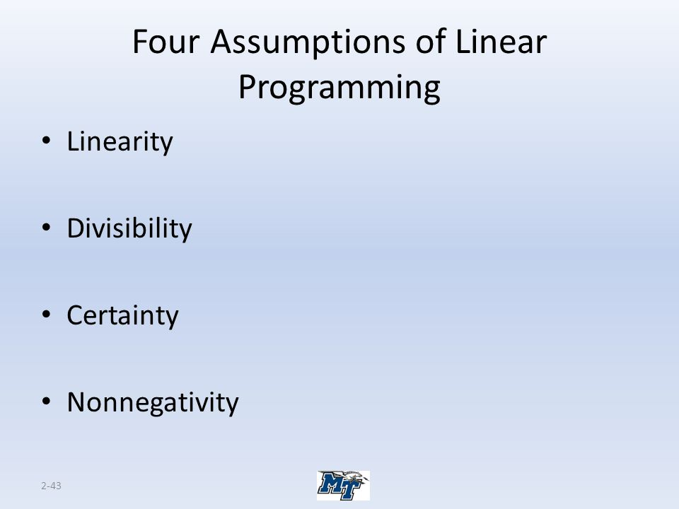 2-43 Four Assumptions of Linear Programming Linearity Divisibility Certainty Nonnegativity