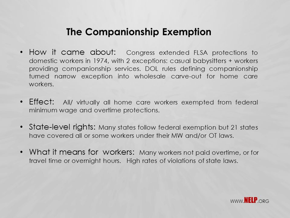 The Companionship Exemption How it came about: Congress extended FLSA protections to domestic workers in 1974, with 2 exceptions: casual babysitters + workers providing companionship services.