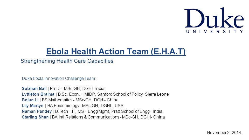 Ebola Health Action Team (E.H.A.T) Strengthening Health Care Capacities Duke Ebola Innovation Challenge Team: Sulzhan Bali | Ph.D.