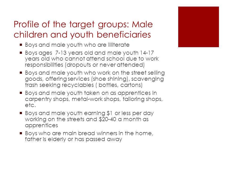Profile of the target groups: Male children and youth beneficiaries  Boys and male youth who are illiterate  Boys ages 7-13 years old and male youth 14-17 years old who cannot attend school due to work responsibilities (dropouts or never attended)  Boys and male youth who work on the street selling goods, offering services (shoe shining), scavenging trash seeking recyclables ( bottles, cartons)  Boys and male youth taken on as apprentices in carpentry shops, metal-work shops, tailoring shops, etc.
