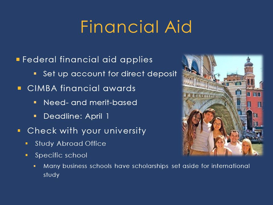  Federal financial aid applies  Set up account for direct deposit  CIMBA financial awards  Need- and merit-based  Deadline: April 1  Check with your university  Study Abroad Office  Specific school  Many business schools have scholarships set aside for international study Financial Aid