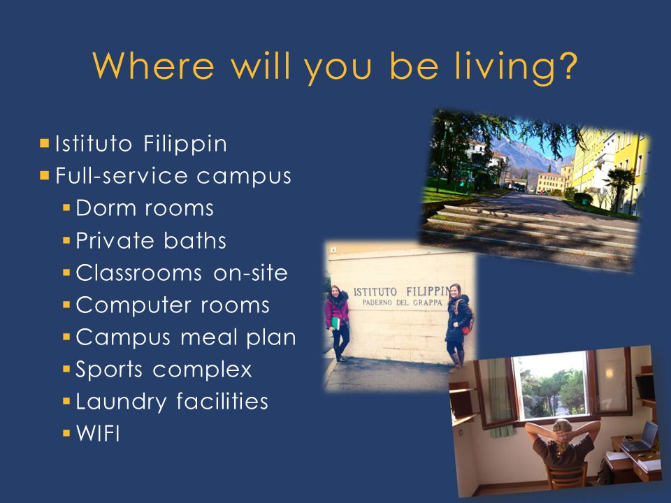  Istituto Filippin  Full-service campus  Dorm rooms  Private baths  Classrooms on-site  Computer rooms  Campus meal plan  Sports complex  Laundry facilities  WIFI Where will you be living ?