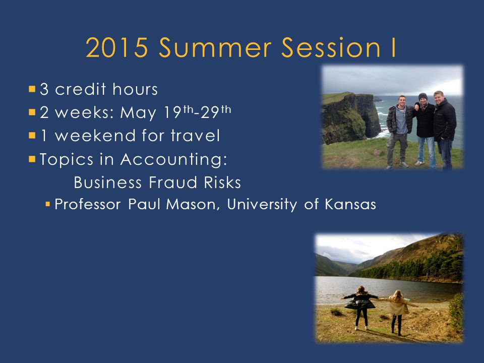  3 credit hours  2 weeks: May 19 th -29 th  1 weekend for travel  Topics in Accounting: Business Fraud Risks  Professor Paul Mason, University of Kansas 2015 Summer Session I
