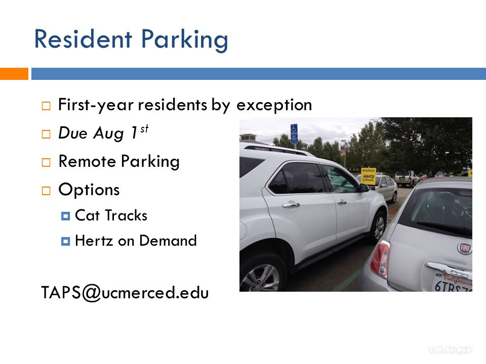 Resident Parking  First-year residents by exception  Due Aug 1 st  Remote Parking  Options  Cat Tracks  Hertz on Demand TAPS@ucmerced.edu