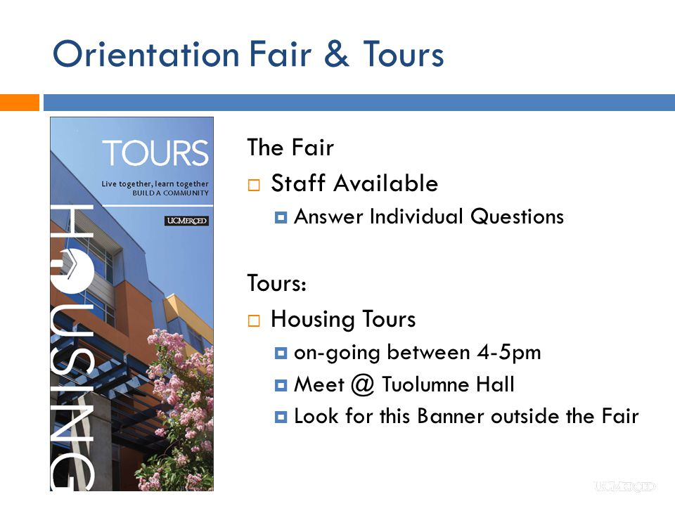 Orientation Fair & Tours The Fair  Staff Available  Answer Individual Questions Tours:  Housing Tours  on-going between 4-5pm  Meet @ Tuolumne Hall  Look for this Banner outside the Fair