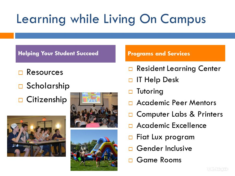 Learning while Living On Campus  Resident Learning Center  IT Help Desk  Tutoring  Academic Peer Mentors  Computer Labs & Printers  Academic Excellence  Fiat Lux program  Gender Inclusive  Game Rooms  Resources  Scholarship  Citizenship Programs and Services Helping Your Student Succeed