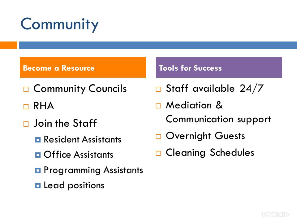 Community  Community Councils  RHA  Join the Staff  Resident Assistants  Office Assistants  Programming Assistants  Lead positions  Staff available 24/7  Mediation & Communication support  Overnight Guests  Cleaning Schedules Tools for SuccessBecome a Resource
