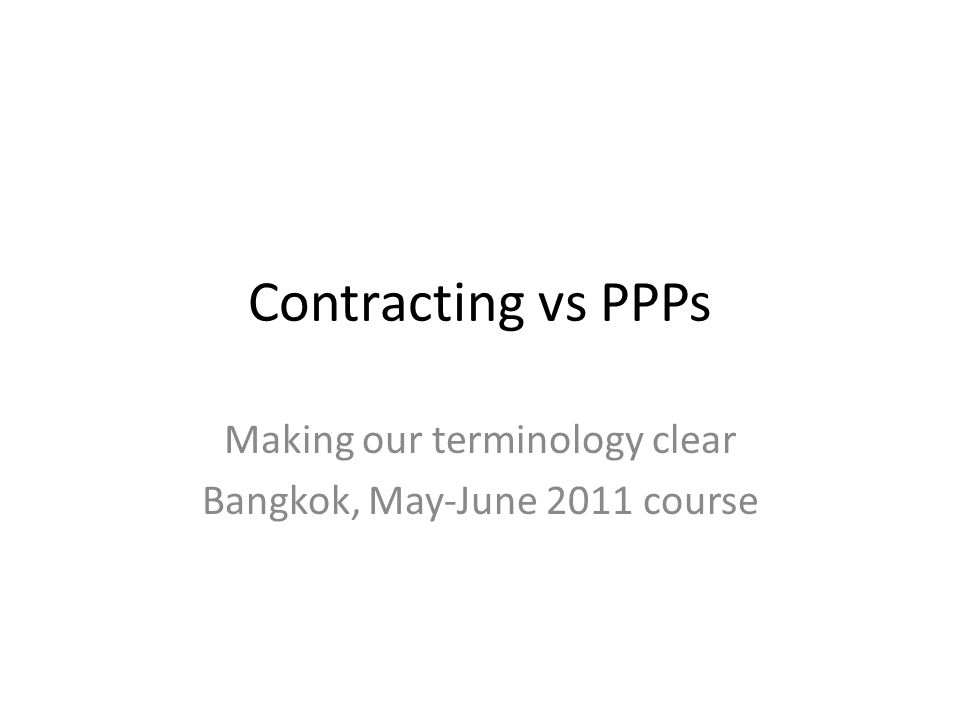 Contracting vs PPPs Making our terminology clear Bangkok, May-June 2011 course
