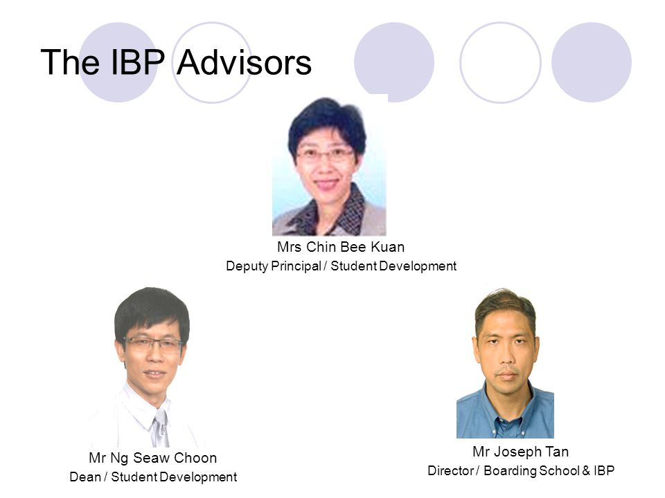 The IBP Advisors Mrs Chin Bee Kuan Deputy Principal / Student Development Mr Joseph Tan Director / Boarding School & IBP Mr Ng Seaw Choon Dean / Stude