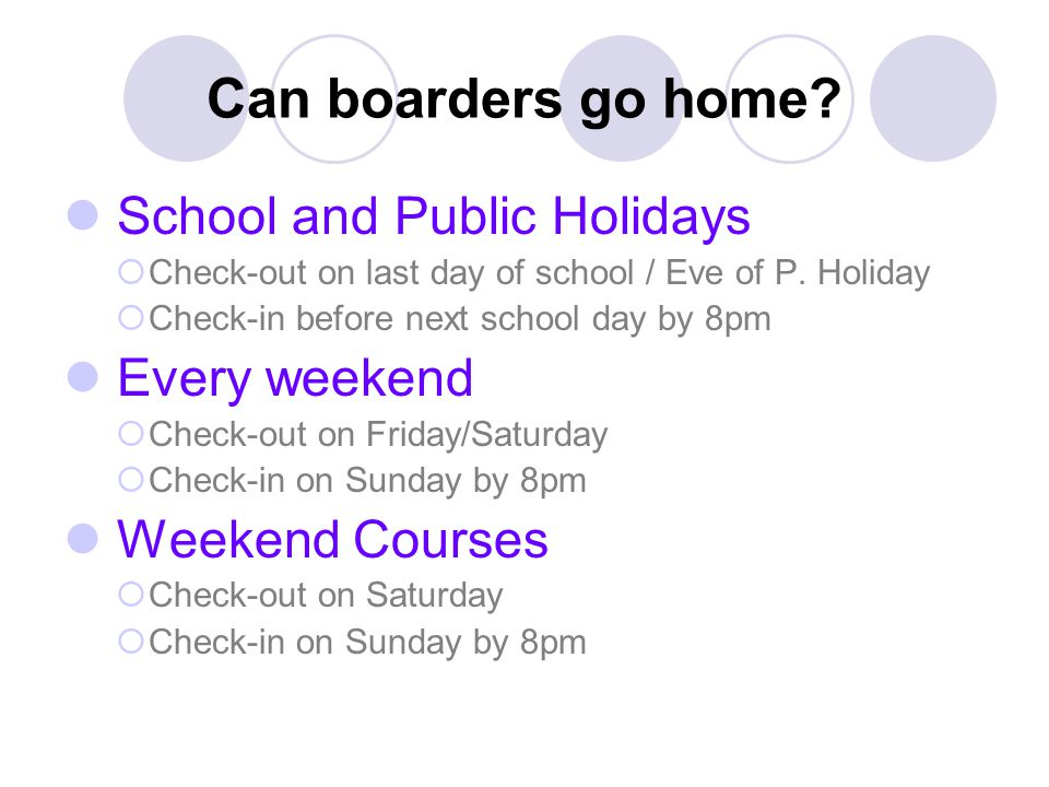 Can boarders go home? School and Public Holidays  Check-out on last day of school / Eve of P. Holiday  Check-in before next school day by 8pm Every