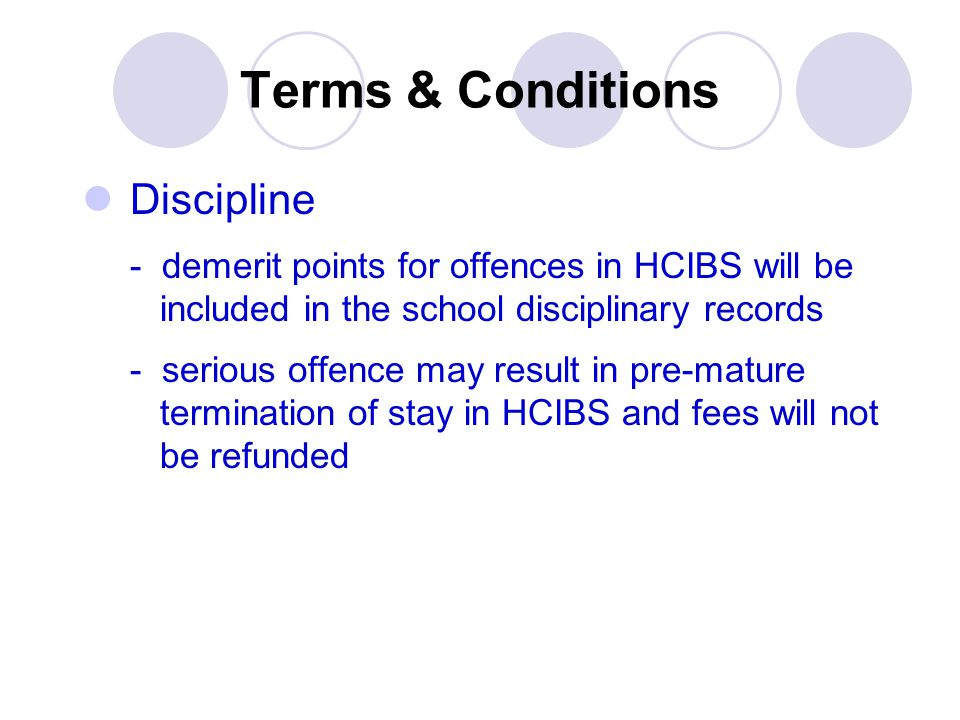 Terms & Conditions Discipline - demerit points for offences in HCIBS will be included in the school disciplinary records - serious offence may result
