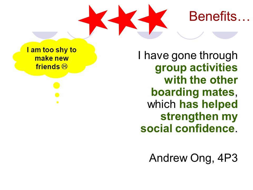 Benefits… I have gone through group activities with the other boarding mates, which has helped strengthen my social confidence. Andrew Ong, 4P3 I am t
