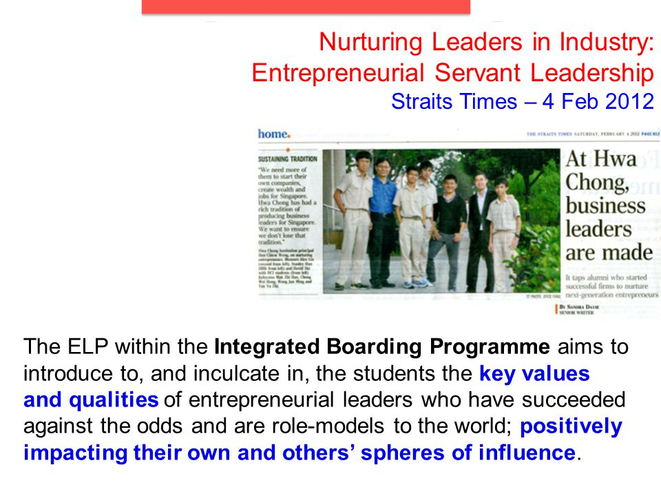Nurturing Leaders in Industry: Entrepreneurial Servant Leadership Straits Times – 4 Feb 2012 The ELP within the Integrated Boarding Programme aims to