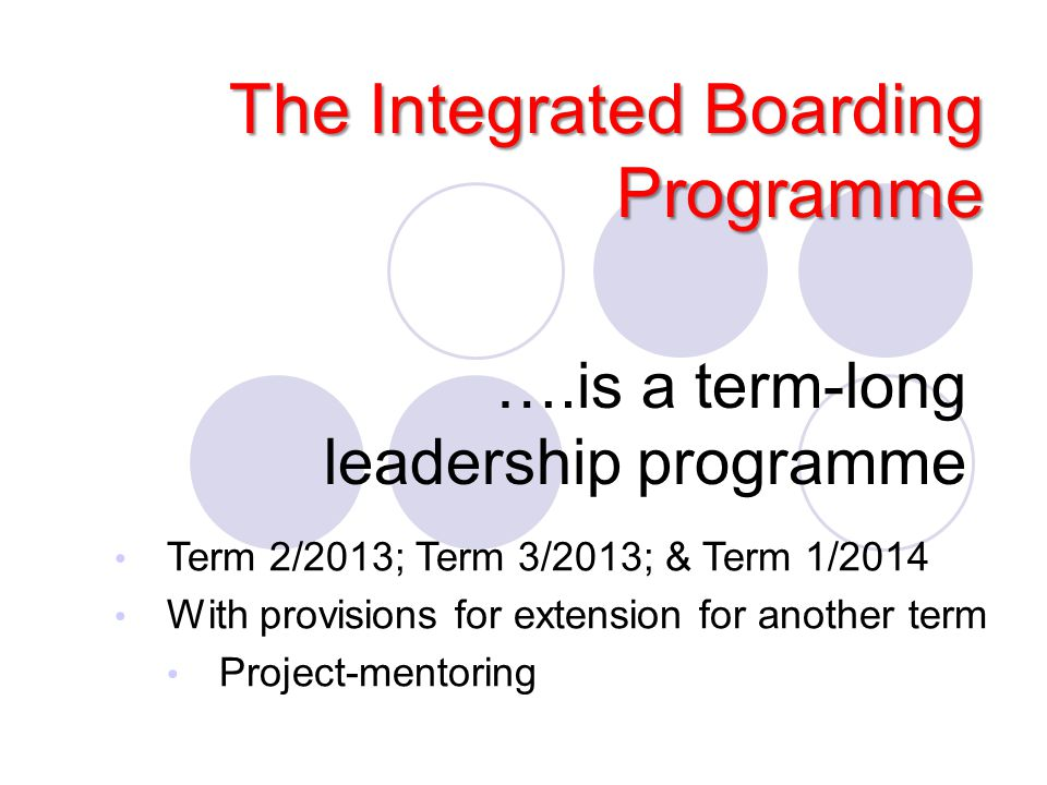 ….is a term-long leadership programme The Integrated Boarding Programme Term 2/2013; Term 3/2013; & Term 1/2014 With provisions for extension for anot