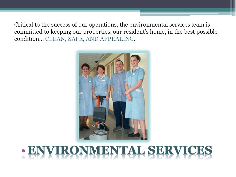 Critical to the success of our operations, the environmental services team is committed to keeping our properties, our resident's home, in the best possible condition… CLEAN, SAFE, AND APPEALING.