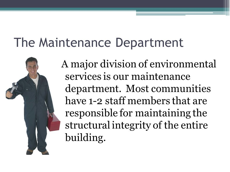 The Maintenance Department A major division of environmental services is our maintenance department.