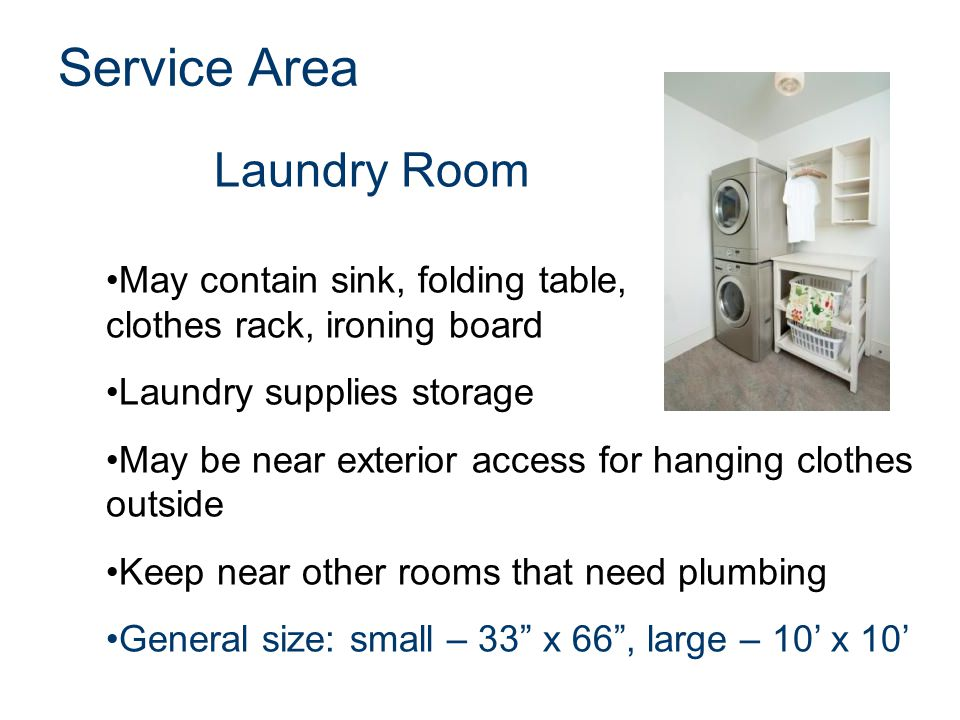 Laundry Room Service Area May contain sink, folding table, clothes rack, ironing board Laundry supplies storage May be near exterior access for hangin