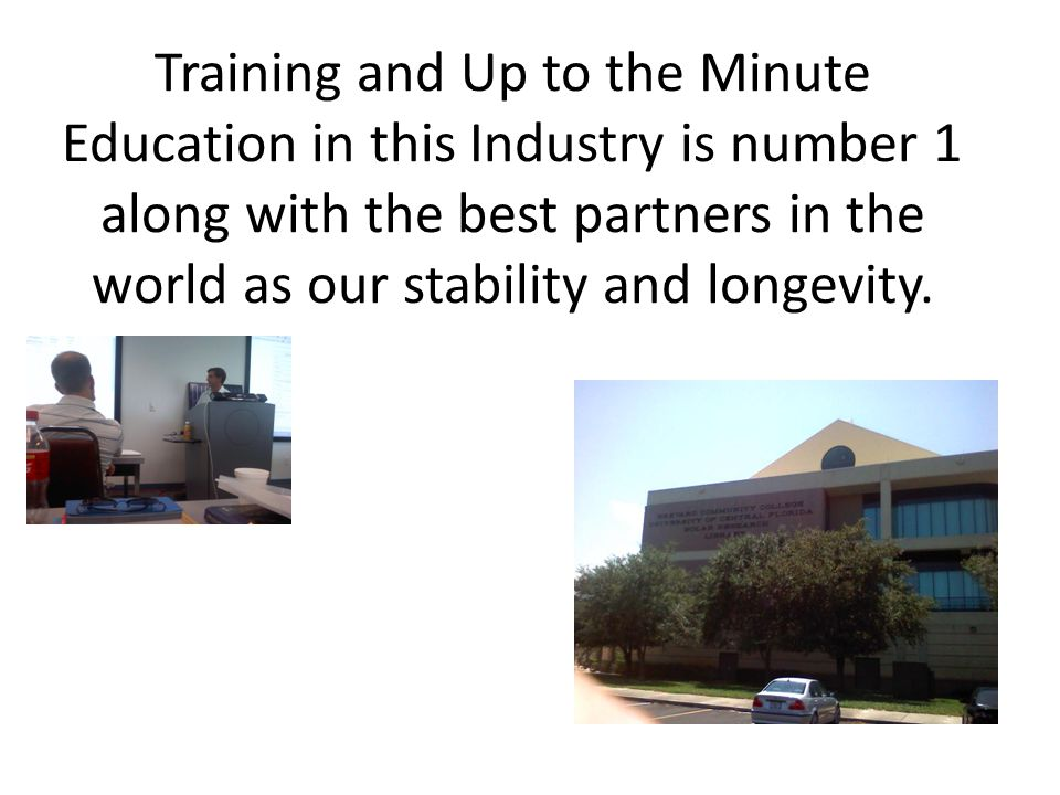 Training and Up to the Minute Education in this Industry is number 1 along with the best partners in the world as our stability and longevity.