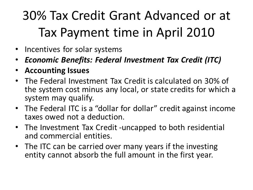30% Tax Credit Grant Advanced or at Tax Payment time in April 2010 Incentives for solar systems Economic Benefits: Federal Investment Tax Credit (ITC) Accounting Issues The Federal Investment Tax Credit is calculated on 30% of the system cost minus any local, or state credits for which a system may qualify.