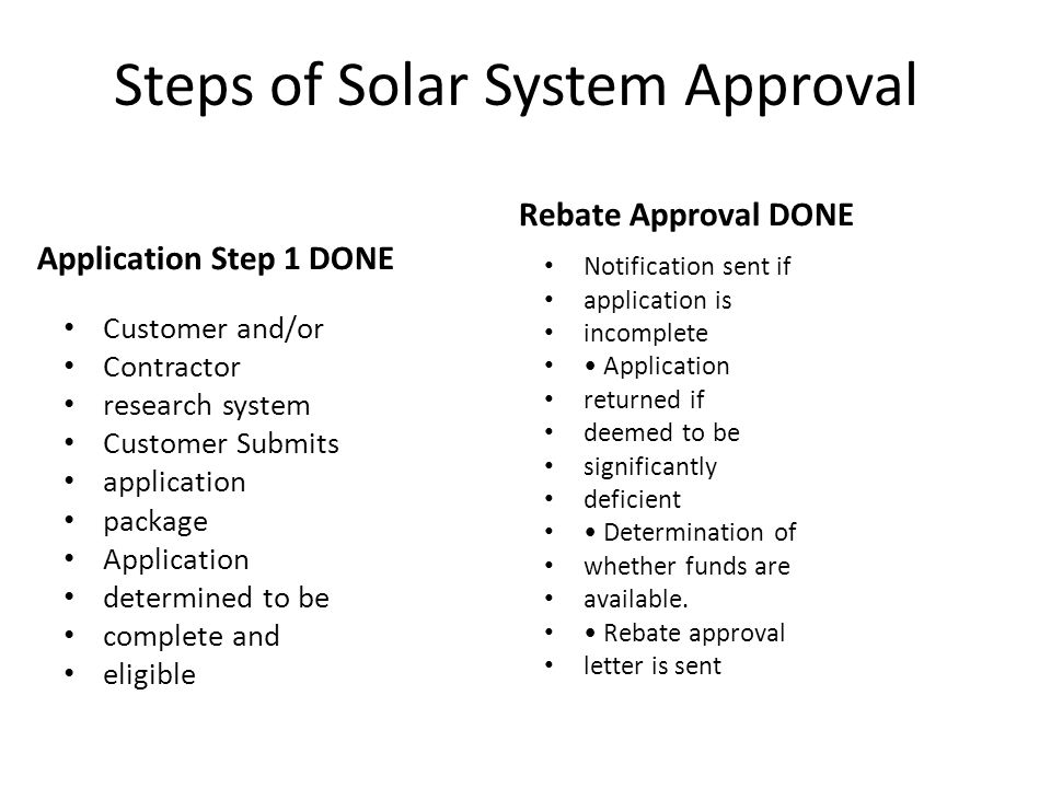 Steps of Solar System Approval Application Step 1 DONE Customer and/or Contractor research system Customer Submits application package Application determined to be complete and eligible Rebate Approval DONE Notification sent if application is incomplete Application returned if deemed to be significantly deficient Determination of whether funds are available.