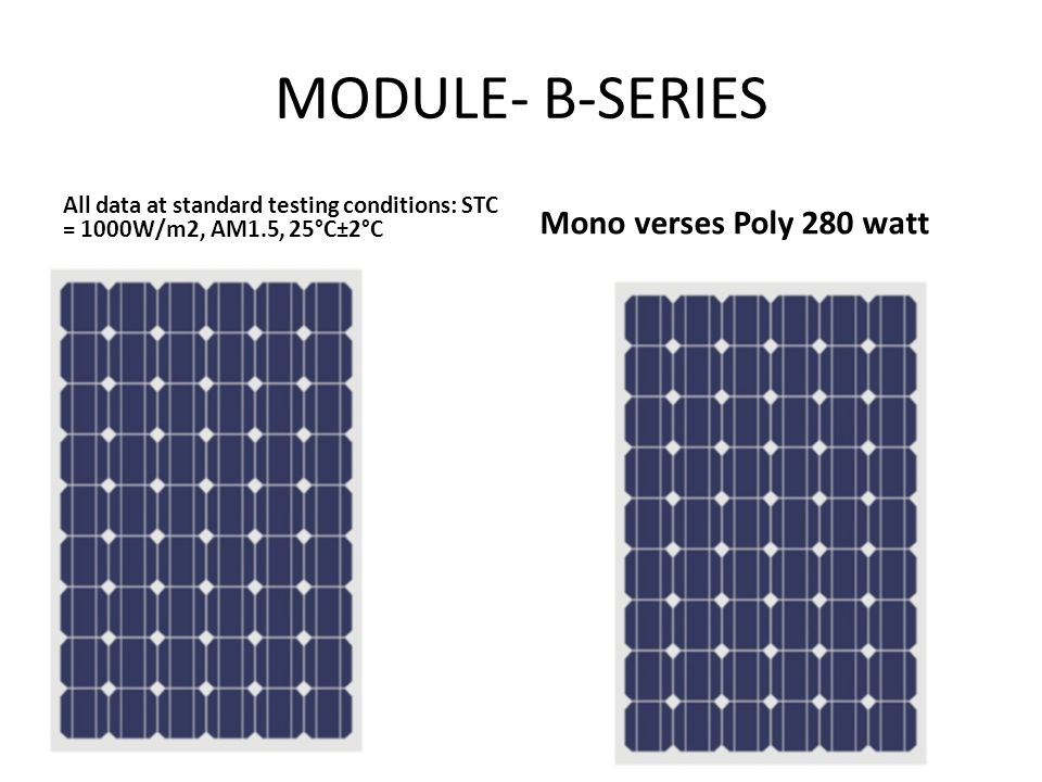 MODULE- B-SERIES All data at standard testing conditions: STC = 1000W/m2, AM1.5, 25°C±2°C Mono verses Poly 280 watt