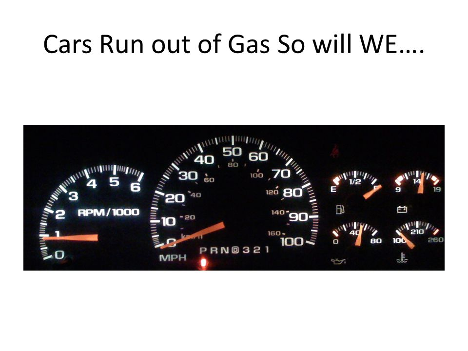 Cars Run out of Gas So will WE….