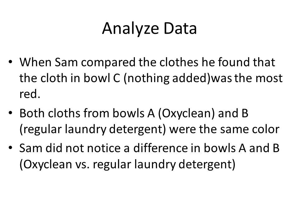 Analyze Data When Sam compared the clothes he found that the cloth in bowl C (nothing added)was the most red. Both cloths from bowls A (Oxyclean) and