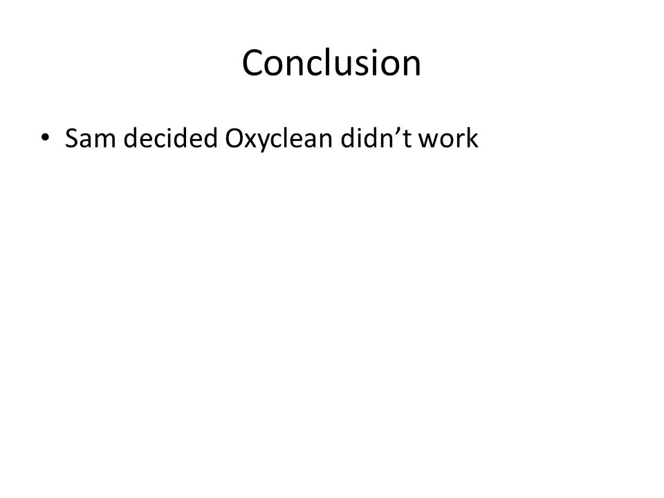 Conclusion Sam decided Oxyclean didn't work