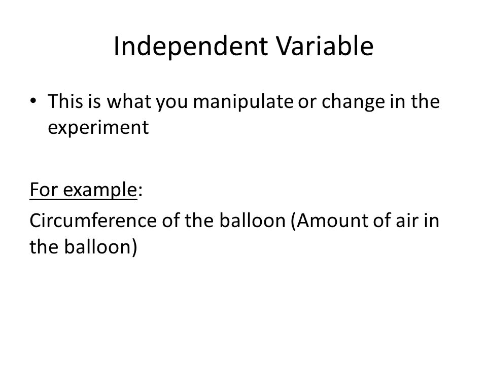 Independent Variable This is what you manipulate or change in the experiment For example: Circumference of the balloon (Amount of air in the balloon)